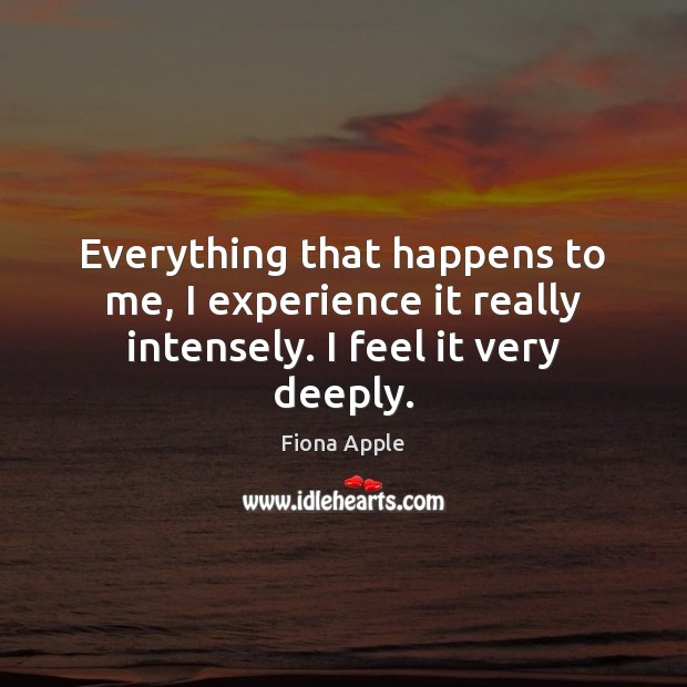 Everything that happens to me, I experience it really intensely. I feel it very deeply. Fiona Apple Picture Quote