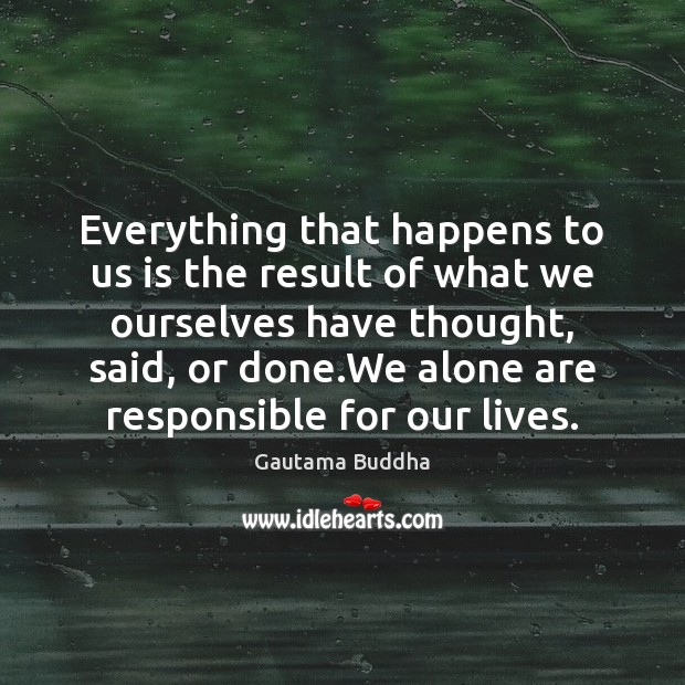 Everything that happens to us is the result of what we ourselves Image