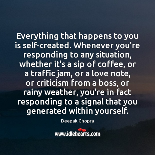 Everything that happens to you is self-created. Whenever you're responding to any Deepak Chopra Picture Quote