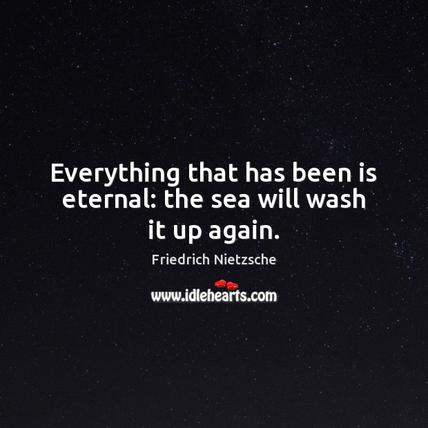 Image, Everything that has been is eternal: the sea will wash it up again.