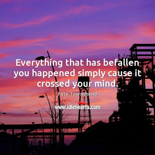 Everything that has befallen you happened simply cause it crossed your mind. Pete Townshend Picture Quote