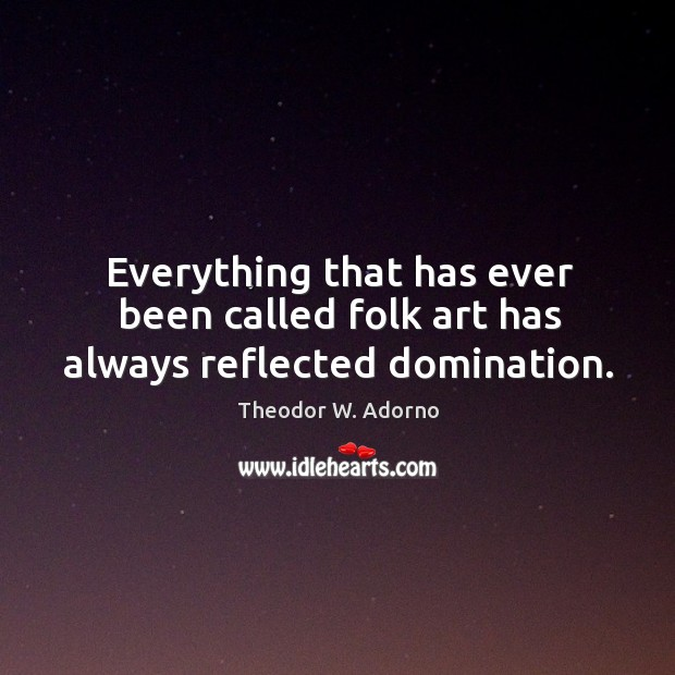 Everything that has ever been called folk art has always reflected domination. Theodor W. Adorno Picture Quote