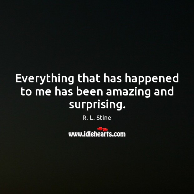 Everything that has happened to me has been amazing and surprising. R. L. Stine Picture Quote