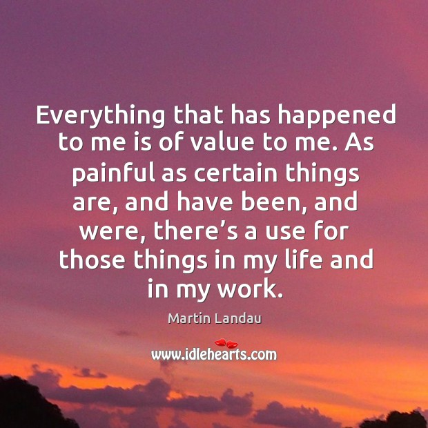 Martin Landau Picture Quote image saying: Everything that has happened to me is of value to me. As painful as certain things are