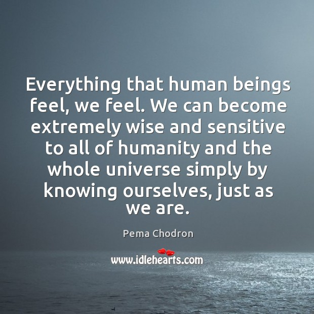 Image, Everything that human beings feel, we feel. We can become extremely wise