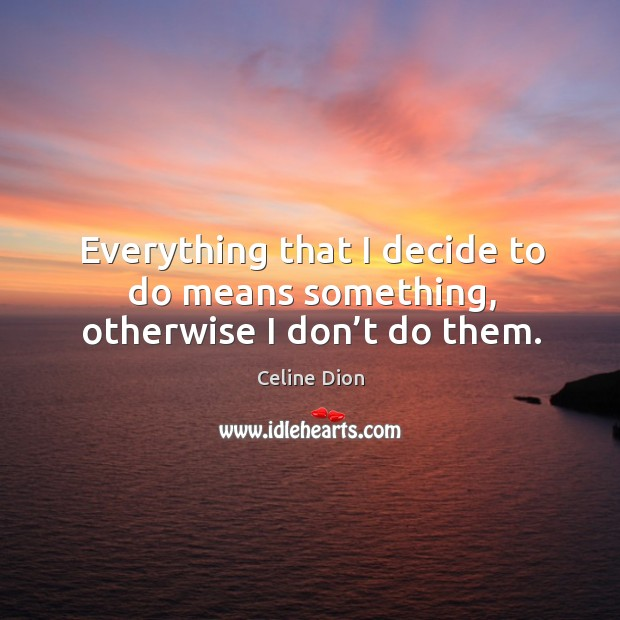 Everything that I decide to do means something, otherwise I don't do them. Celine Dion Picture Quote