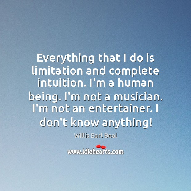 Everything that I do is limitation and complete intuition. I'm a human Image