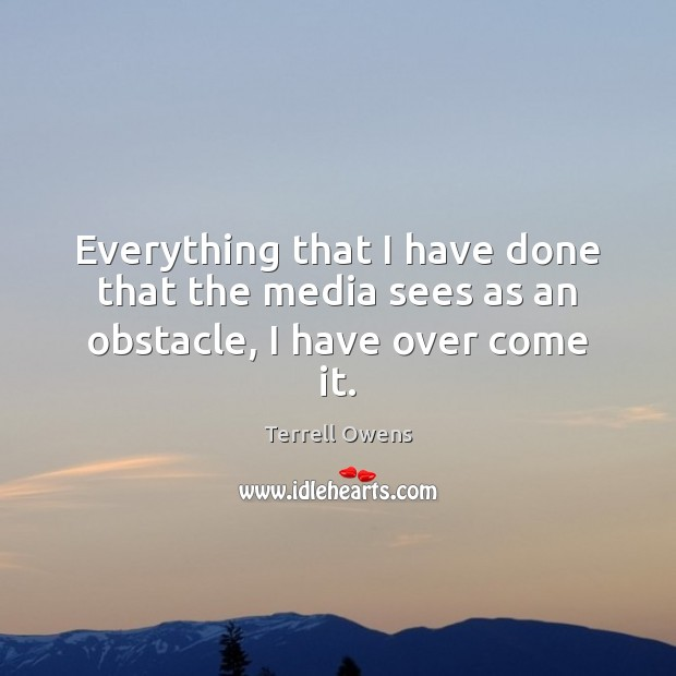 Everything that I have done that the media sees as an obstacle, I have over come it. Terrell Owens Picture Quote