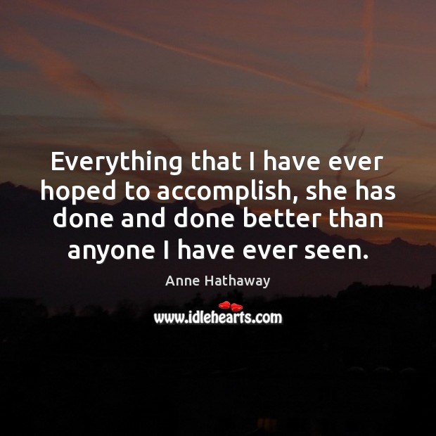 Everything that I have ever hoped to accomplish, she has done and Anne Hathaway Picture Quote