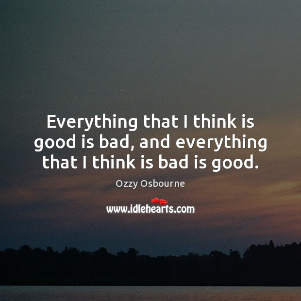 Everything that I think is good is bad, and everything that I think is bad is good. Image