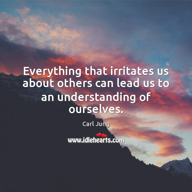 Everything that irritates us about others can lead us to an understanding of ourselves. Carl Jung Picture Quote
