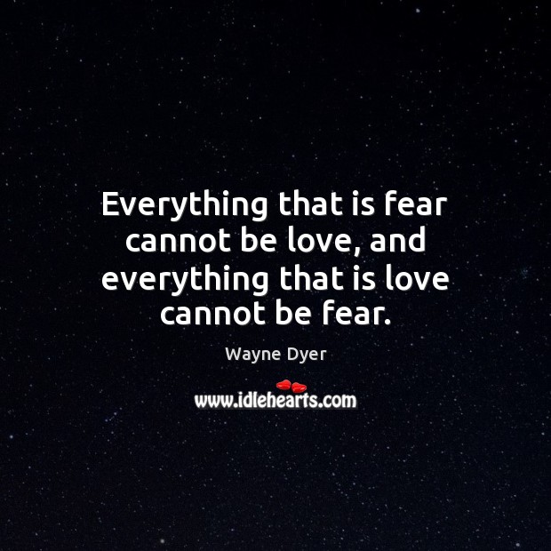 Image, Everything that is fear cannot be love, and everything that is love cannot be fear.
