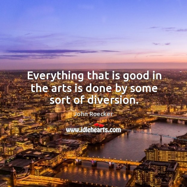 Everything that is good in the arts is done by some sort of diversion. Image