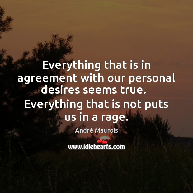 Everything that is in agreement with our personal desires seems true.   Everything André Maurois Picture Quote