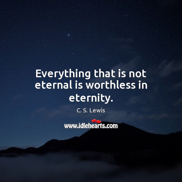 Image, Everything that is not eternal is worthless in eternity.