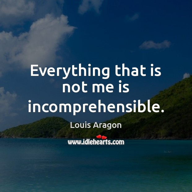 Everything that is not me is incomprehensible. Louis Aragon Picture Quote