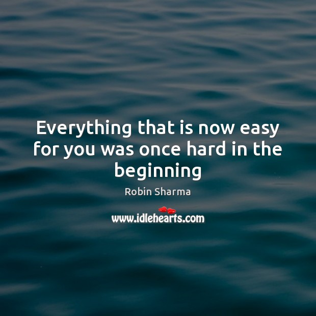 Everything that is now easy for you was once hard in the beginning Robin Sharma Picture Quote