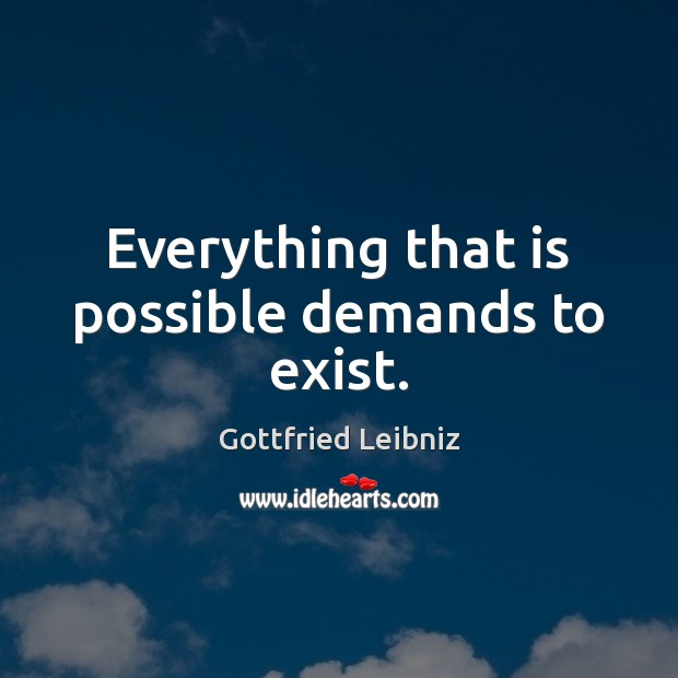 Everything that is possible demands to exist. Image