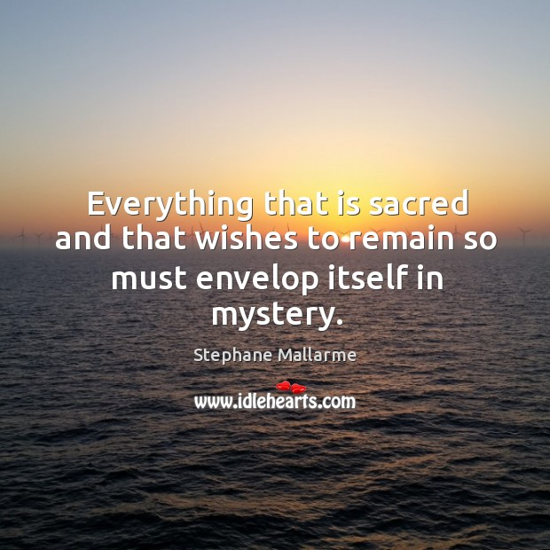 Everything that is sacred and that wishes to remain so must envelop itself in mystery. Image
