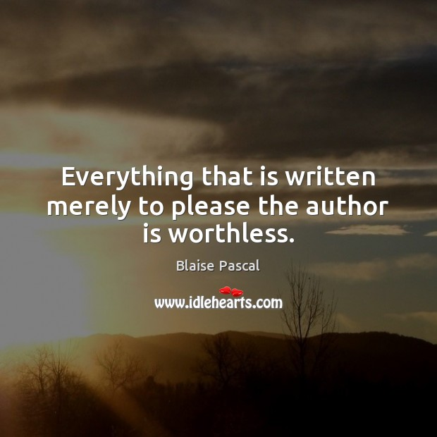 Everything that is written merely to please the author is worthless. Blaise Pascal Picture Quote