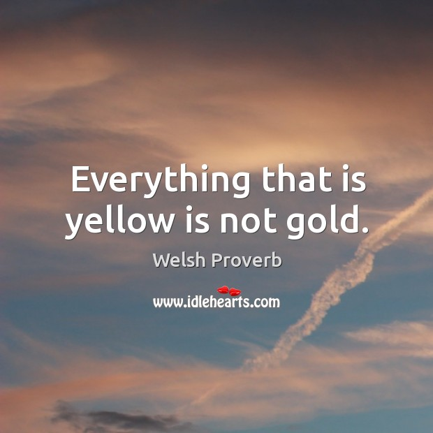 Everything that is yellow is not gold. Welsh Proverbs Image