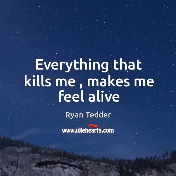 Everything that kills me , makes me feel alive Ryan Tedder Picture Quote