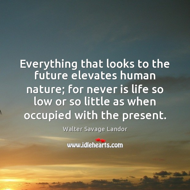Everything that looks to the future elevates human nature; for never is Walter Savage Landor Picture Quote