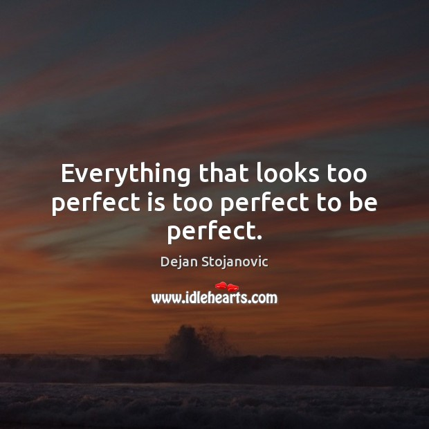 Everything that looks too perfect is too perfect to be perfect. Image