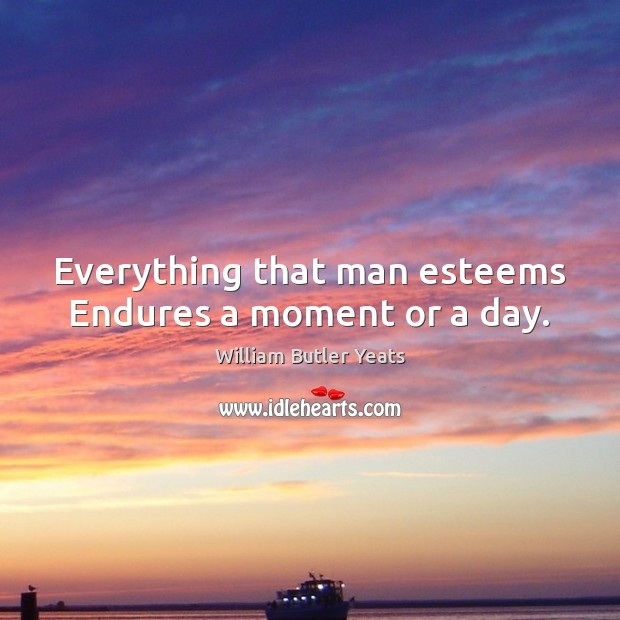 Everything that man esteems Endures a moment or a day. William Butler Yeats Picture Quote