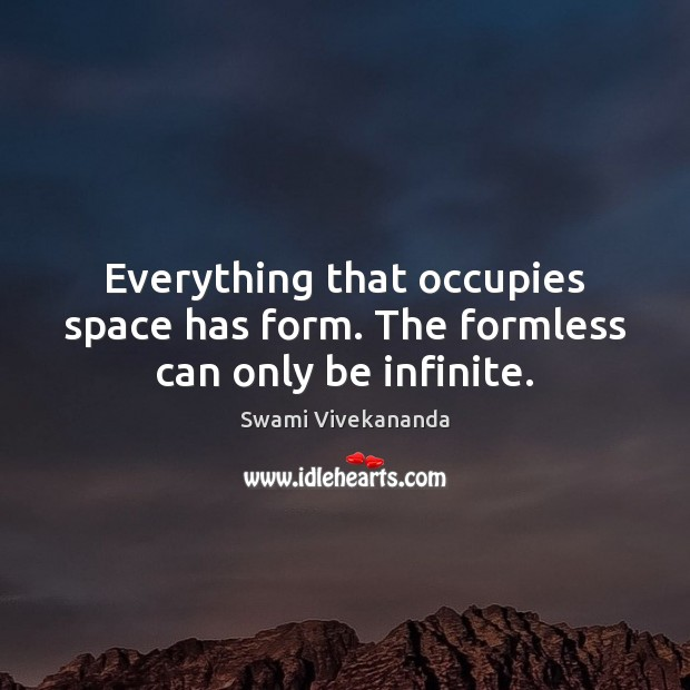 Everything that occupies space has form. The formless can only be infinite. Image
