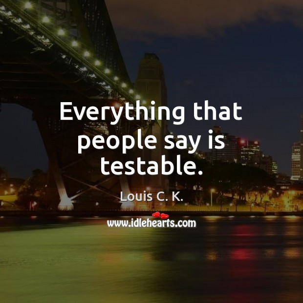 Everything that people say is testable. Louis C. K. Picture Quote
