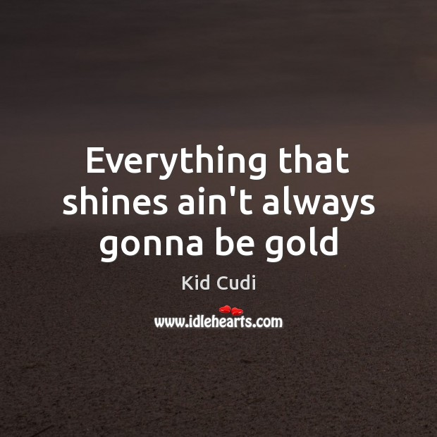 Everything that shines ain't always gonna be gold Kid Cudi Picture Quote