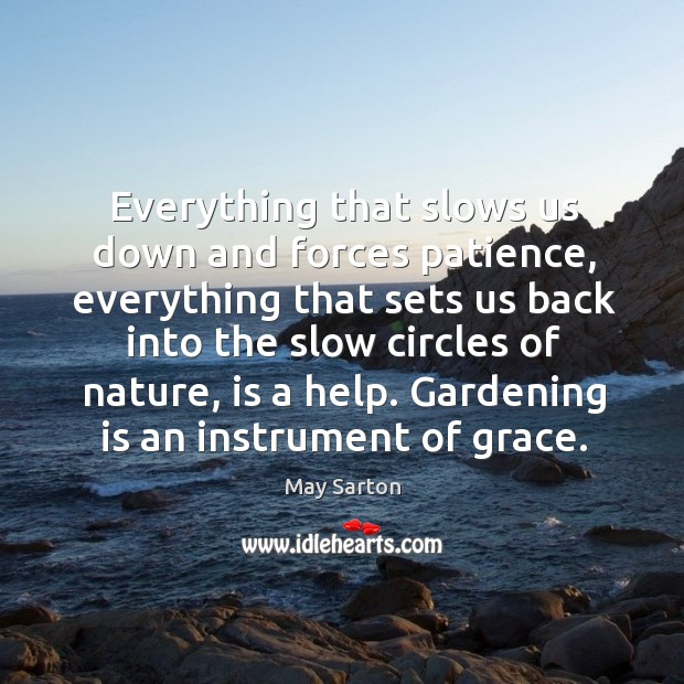 Everything that slows us down and forces patience, everything that sets us back into the slow circles of nature, is a help. Gardening Quotes Image