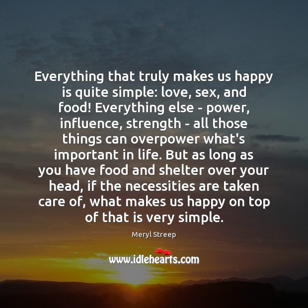 Everything that truly makes us happy is quite simple: love, sex, and Meryl Streep Picture Quote