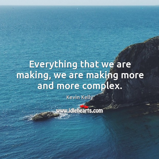 Everything that we are making, we are making more and more complex. Kevin Kelly Picture Quote