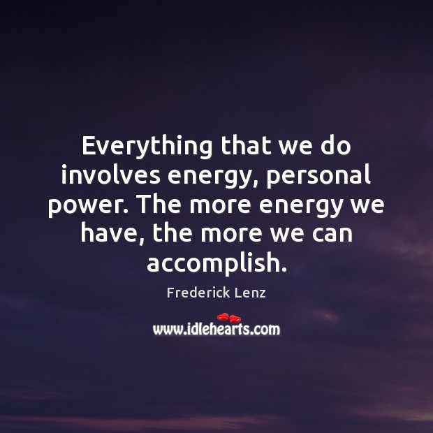 Everything that we do involves energy, personal power. The more energy we Image