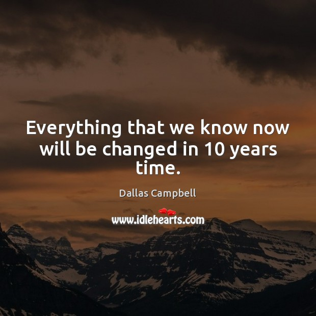 Everything that we know now will be changed in 10 years time. Image