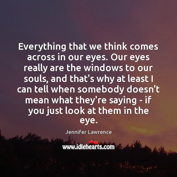 Everything that we think comes across in our eyes. Our eyes really Jennifer Lawrence Picture Quote