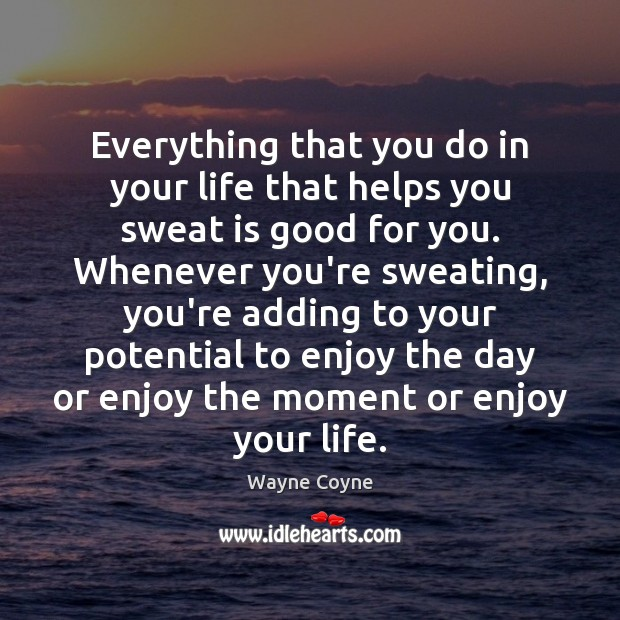 Everything that you do in your life that helps you sweat is Wayne Coyne Picture Quote