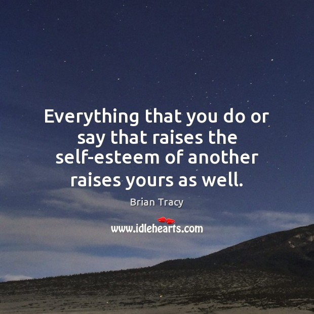 Everything that you do or say that raises the self-esteem of another raises yours as well. Image