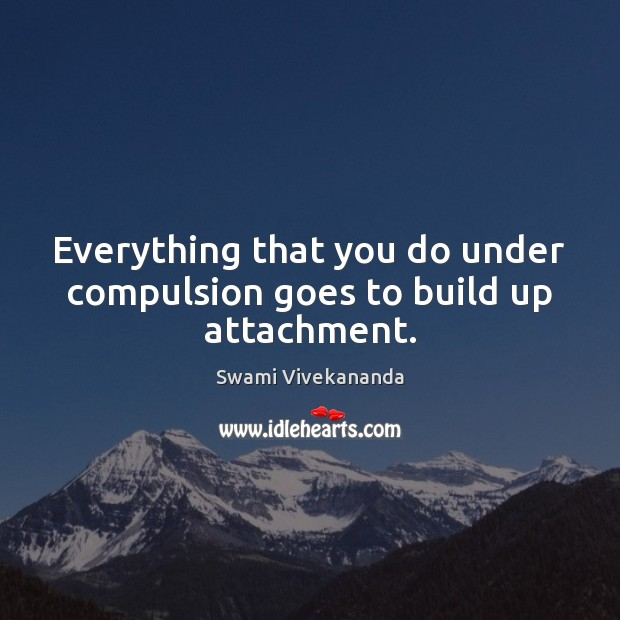 Everything that you do under compulsion goes to build up attachment. Image