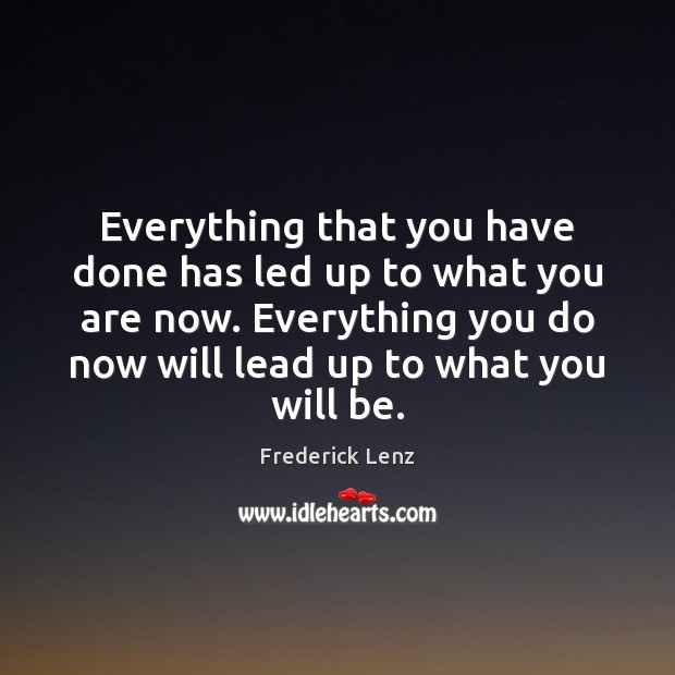 Everything that you have done has led up to what you are Image