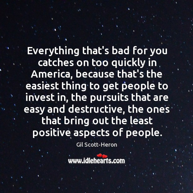 Everything that's bad for you catches on too quickly in America, because Gil Scott-Heron Picture Quote