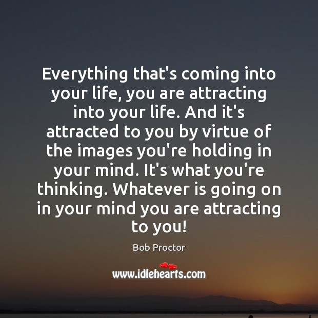 Everything that's coming into your life, you are attracting into your life. Bob Proctor Picture Quote