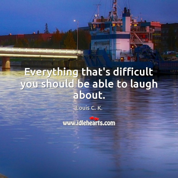 Everything that's difficult you should be able to laugh about. Louis C. K. Picture Quote