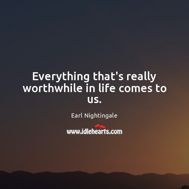 Everything that's really worthwhile in life comes to us. Earl Nightingale Picture Quote