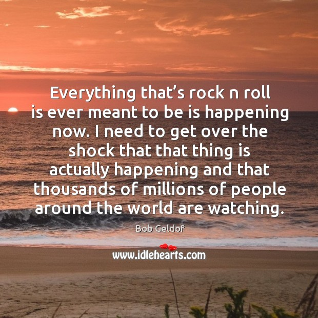 Everything that's rock n roll is ever meant to be is happening now. Bob Geldof Picture Quote
