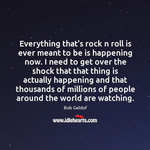 Everything that's rock n roll is ever meant to be is happening Bob Geldof Picture Quote