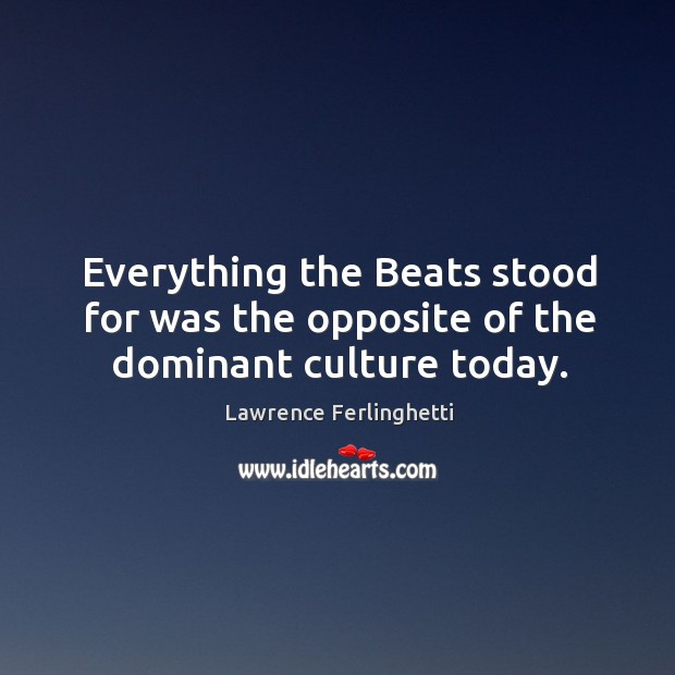 Everything the beats stood for was the opposite of the dominant culture today. Lawrence Ferlinghetti Picture Quote