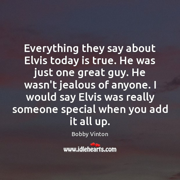 Image, Everything they say about Elvis today is true. He was just one